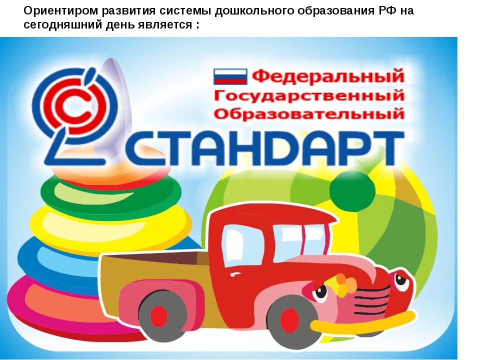 Ориентиром развития системы дошкольного образования РФ на сегодняшний день яв...