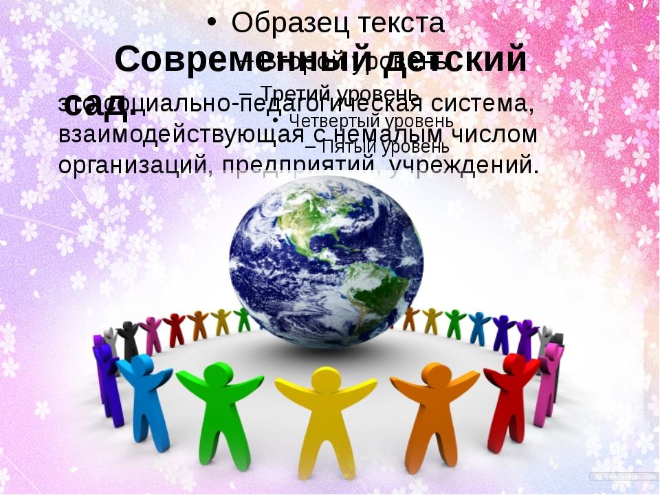 Современный детский сад. это социально-педагогическая система, взаимодейству...