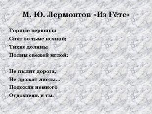 М. Ю. Лермонтов «Из Гёте» Горные вершины Спят во тьме ночной; Тихие долины По