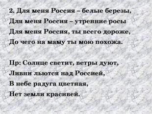 2. Для меня Россия – белые березы, Для меня Россия – утренние росы Для меня