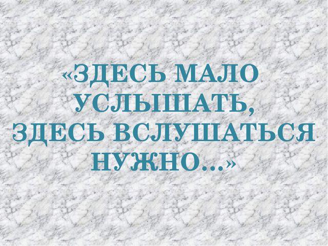 «ЗДЕСЬ МАЛО УСЛЫШАТЬ, ЗДЕСЬ ВСЛУШАТЬСЯ НУЖНО…»