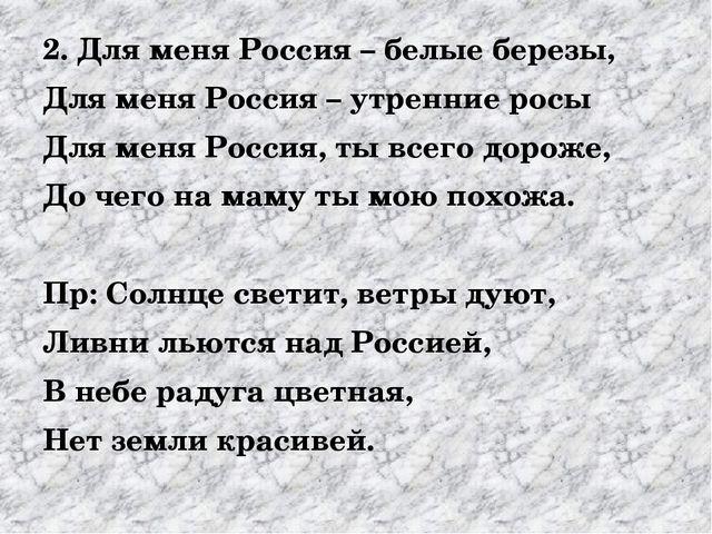 2. Для меня Россия – белые березы, Для меня Россия – утренние росы Для меня...