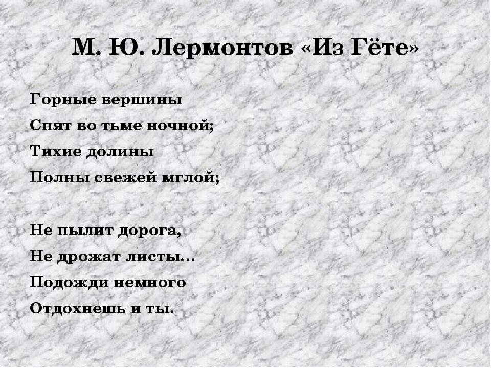 М. Ю. Лермонтов «Из Гёте» Горные вершины Спят во тьме ночной; Тихие долины По...