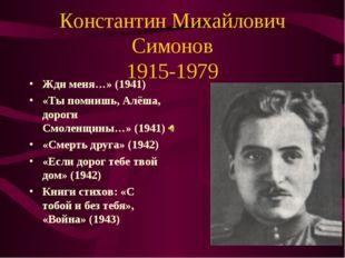 Константин Михайлович Симонов 1915-1979 Жди меня…» (1941) «Ты помнишь, Алёша,