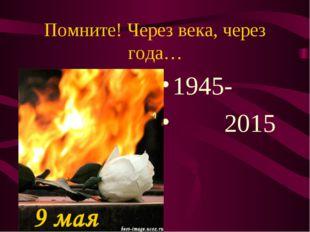 Помните! Через века, через года… 1945- 2015