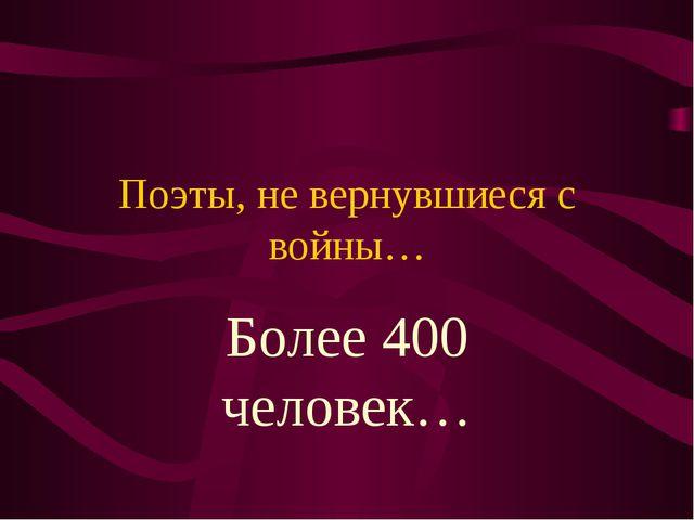 Поэты, не вернувшиеся с войны… Более 400 человек…