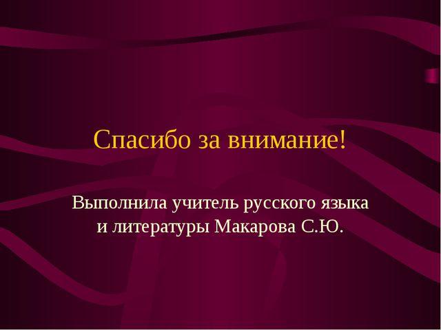 Спасибо за внимание! Выполнила учитель русского языка и литературы Макарова С...