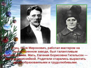 Отец, Яков Миронович, работал мастером на мыловаренном заводе, был талантливы