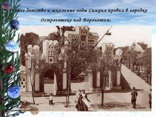 Раннее детство и школьные годы Самуил провел в городке Острогожске под Вороне