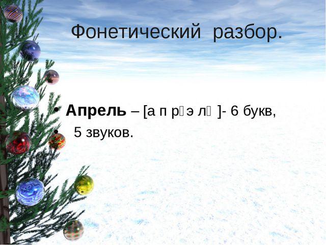 Фонетический разбор. Апрель – [а п р᾿э л᾿ ]- 6 букв, 5 звуков.