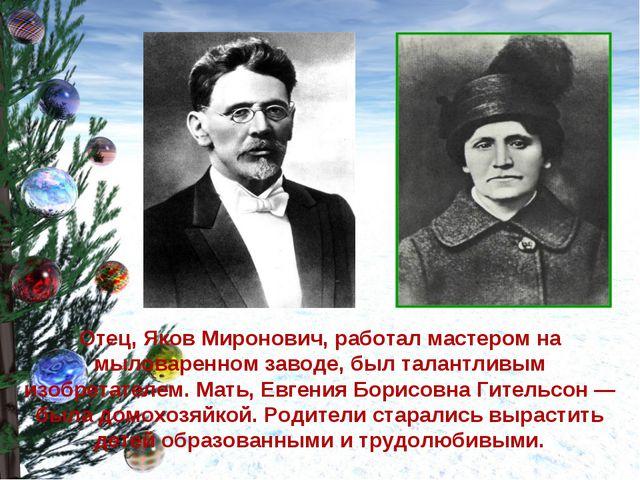 Отец, Яков Миронович, работал мастером на мыловаренном заводе, был талантливы...