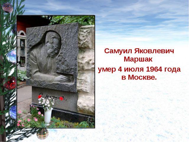 Самуил Яковлевич Маршак умер 4 июля 1964 года в Москве.
