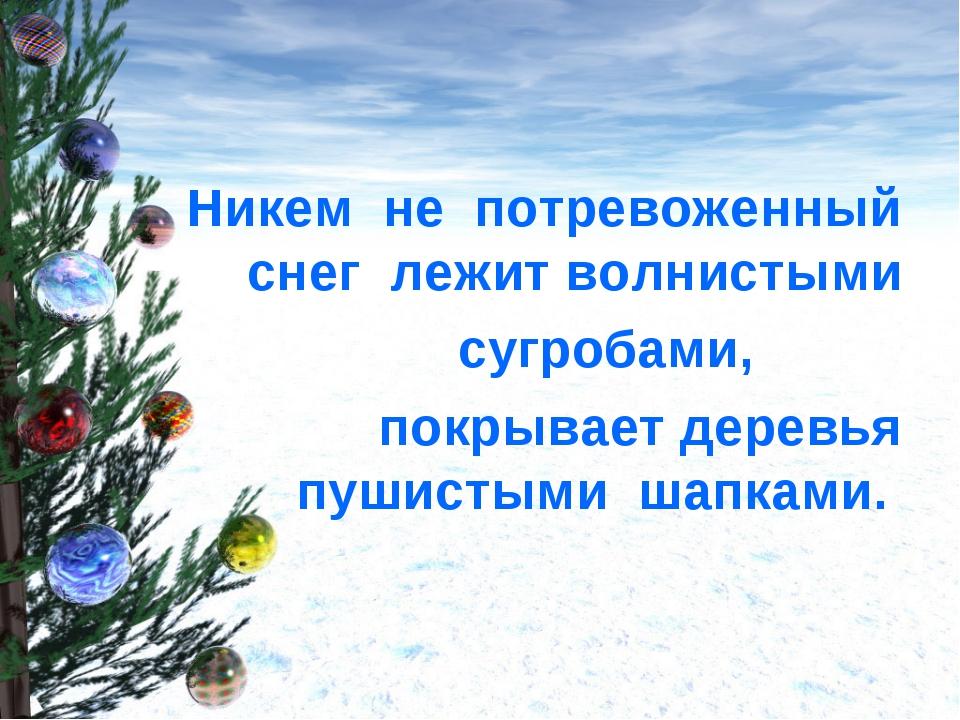 Никем не потревоженный снег лежит волнистыми сугробами, покрывает деревья пу...