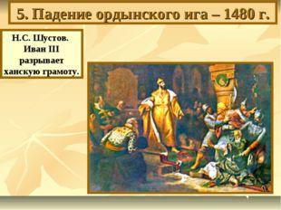 5. Падение ордынского ига – 1480 г. Н.С. Шустов. Иван III разрывает ханскую г
