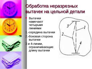 Обработка неразрезных вытачек на цельной детали Вытачки намечают четырьмя лин
