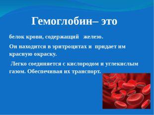 Гемоглобин– это белок крови, содержащий железо. Он находится в эритроцитах и