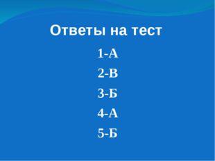Ответы на тест 1-А 2-В 3-Б 4-А 5-Б