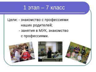 1 этап – 7 класс Цели: - знакомство с профессиями наших родителей; - занятия