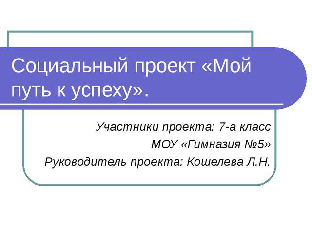 Социальный проект «Мой путь к успеху». Участники проекта: 7-а класс МОУ «Гимн...