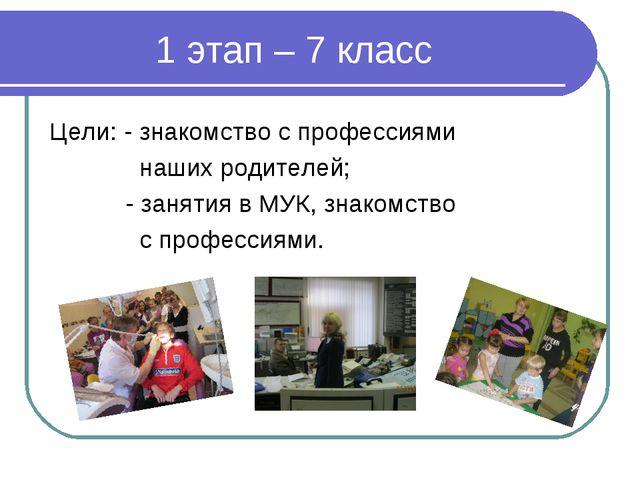1 этап – 7 класс Цели: - знакомство с профессиями наших родителей; - занятия...