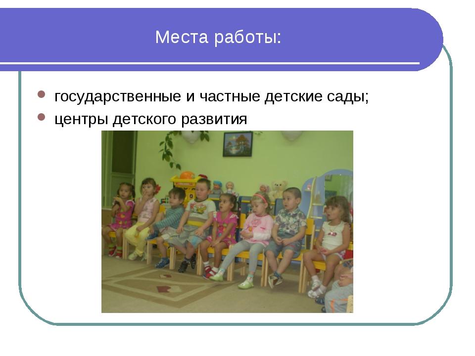Места работы: государственные и частные детские сады; центры детского развития