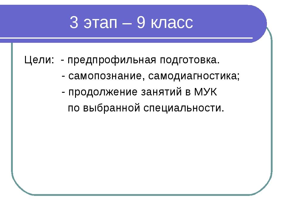 3 этап – 9 класс Цели: - предпрофильная подготовка. - самопознание, самодиагн...