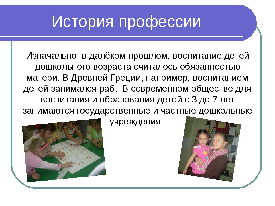 История профессии Изначально, в далёком прошлом, воспитание детей дошкольного...