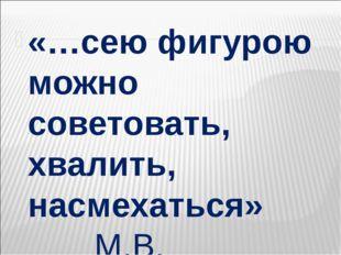 «…сею фигурою можно советовать, хвалить, насмехаться» М.В. Ломоносов