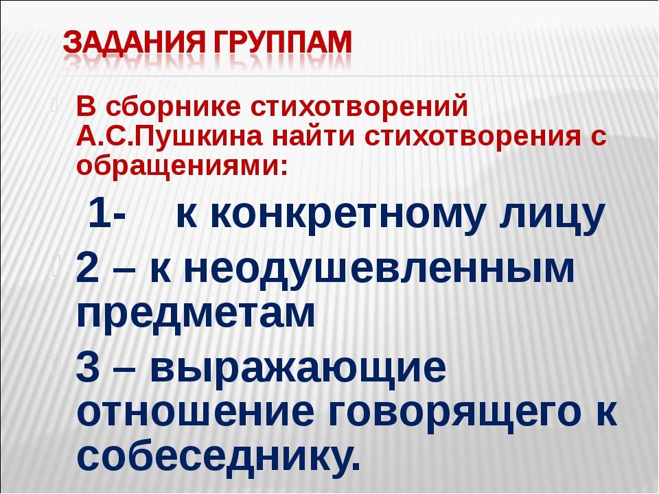 В сборнике стихотворений А.С.Пушкина найти стихотворения с обращениями: 1- к...