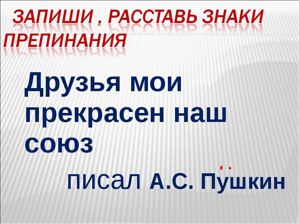 Друзья мои прекрасен наш союз писал А.С. Пушкин