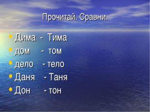 Прочитай. Сравни. Дима - Тима дом - том дело - тело Даня - Таня Дон - тон