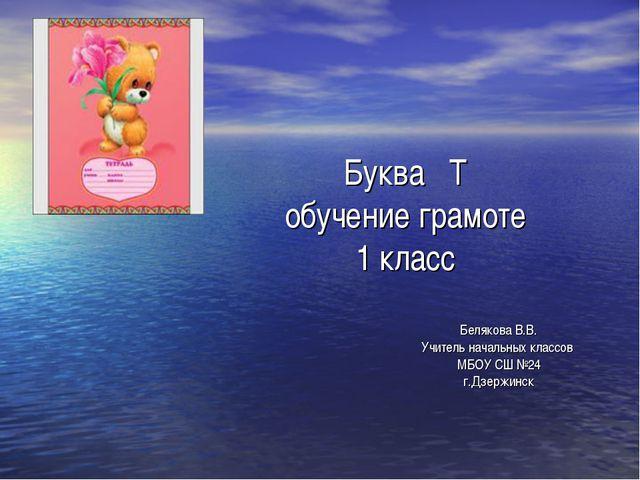 Буква Т обучение грамоте 1 класс Белякова В.В. Учитель начальных классов МБОУ...