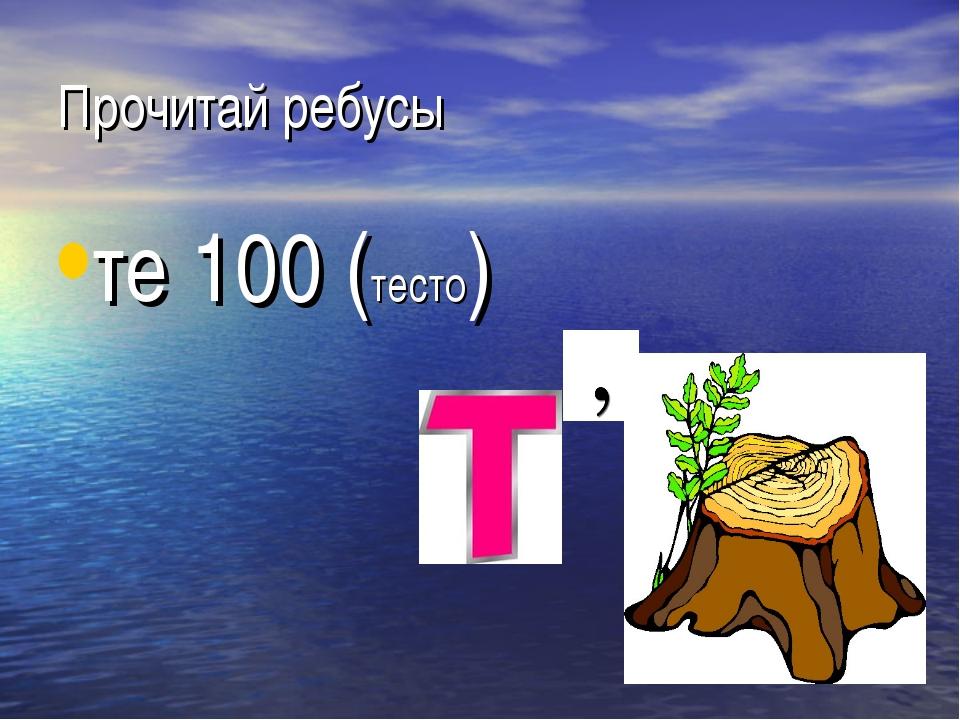 Прочитай ребусы те 100 (тесто)