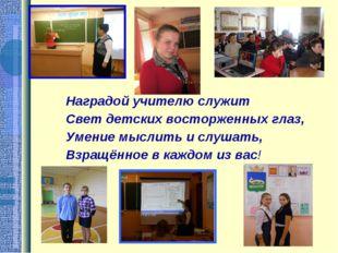 Наградой учителю служит Свет детских восторженных глаз, Умение мыслить и слуш