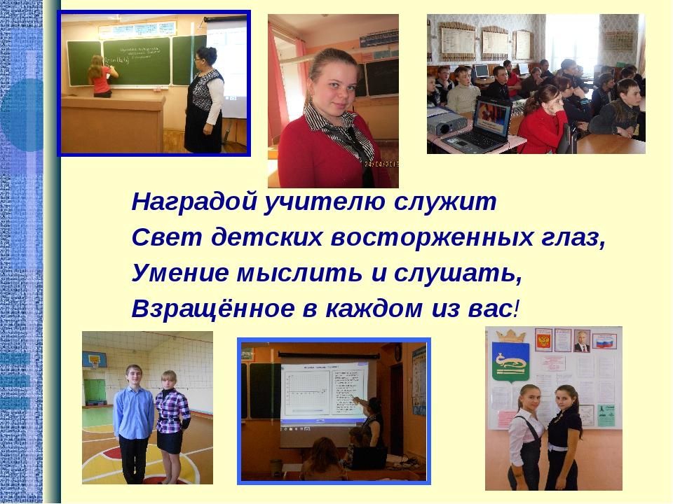 Наградой учителю служит Свет детских восторженных глаз, Умение мыслить и слуш...