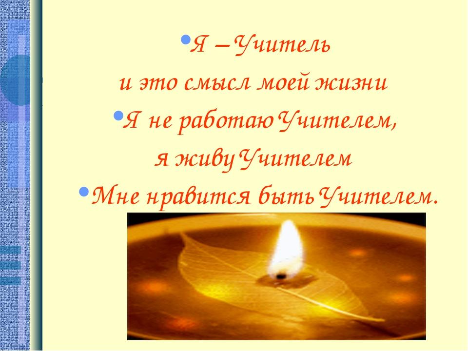 Я – Учитель и это смысл моей жизни Я не работаю Учителем, я живу Учителем Мне...