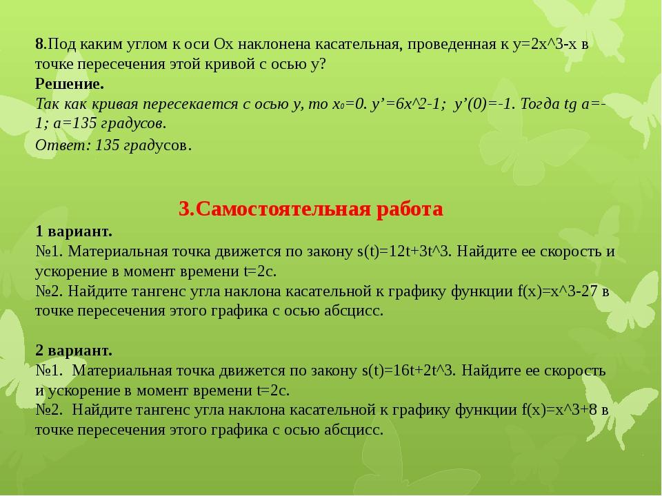 8.Под каким углом к оси Ох наклонена касательная, проведенная к y=2x^3-x в то...