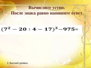 Вычислите устно. После знака равно напишите ответ. 3. Высокий уровень