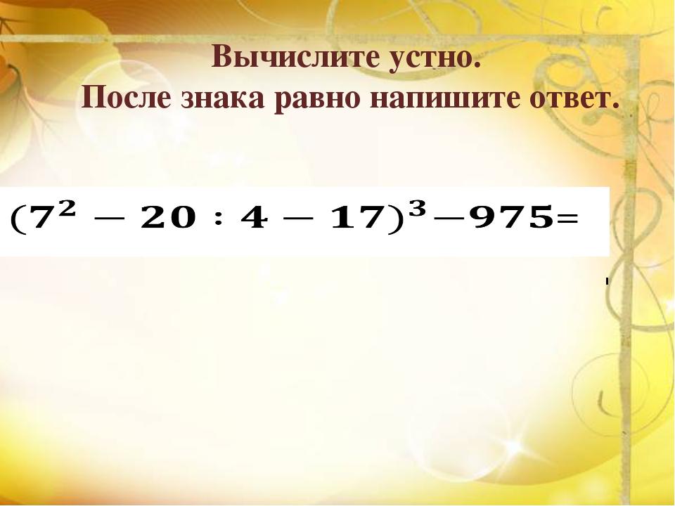 Вычислите устно. После знака равно напишите ответ.