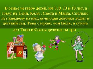 В семье четверо детей, им 5, 8, 13 и 15 лет, а зовут их Тоня, Коля , Света и