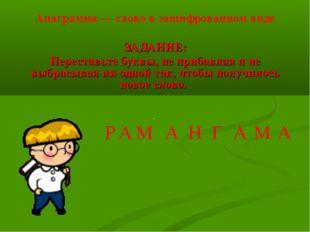 Анаграмма — слово в зашифрованном виде ЗАДАНИЕ: Переставьте буквы, не прибавл