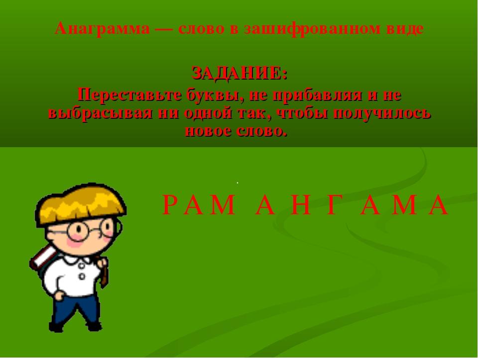 Анаграмма — слово в зашифрованном виде ЗАДАНИЕ: Переставьте буквы, не прибавл...
