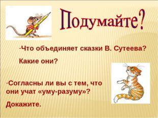 Что объединяет сказки В. Сутеева? Какие они? Согласны ли вы с тем, что они уч