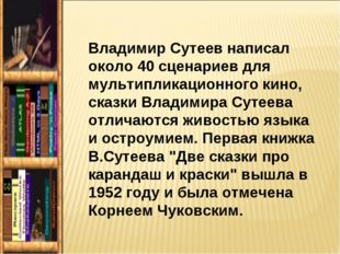 Владимир Сутеев написал около 40 сценариев для мультипликационного кино, сказ