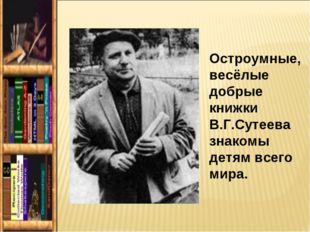 Остроумные, весёлые добрые книжки В.Г.Сутеева знакомы детям всего мира.
