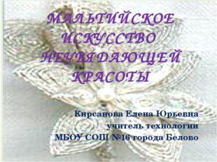 МАЛЬТИЙСКОЕ ИСКУССТВО НЕУВЯДАЮЩЕЙ КРАСОТЫ Кирсанова Елена Юрьевна учитель тех