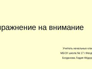 Упражнение на внимание Учитель начальных классов МБОУ школа № 17 г.Феодосии Б