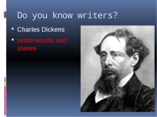 Do you know writers? Charles Dickens wrote novels and stories
