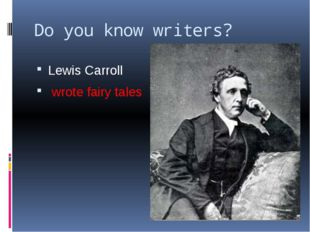 Do you know writers? Lewis Carroll wrote fairy tales