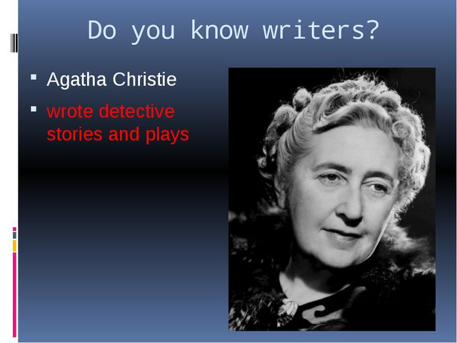 Do you know writers? Agatha Christie wrote detective stories and plays